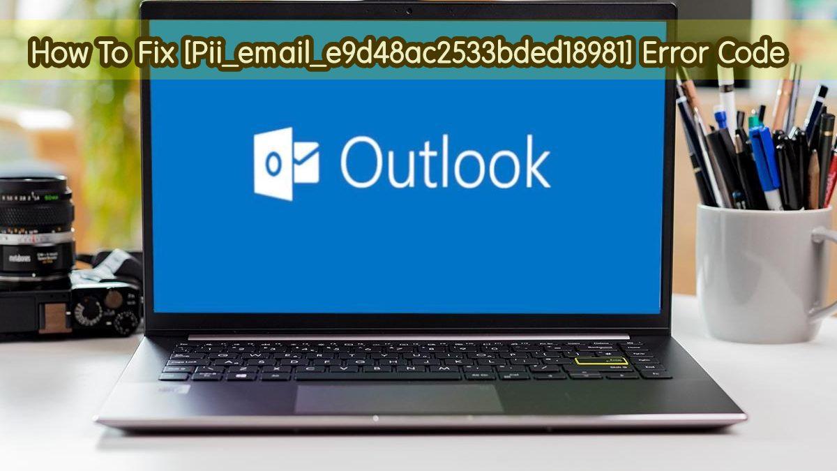 How To Fix [Pii_email_e9d48ac2533bded18981] Error Code Via 6 Ways