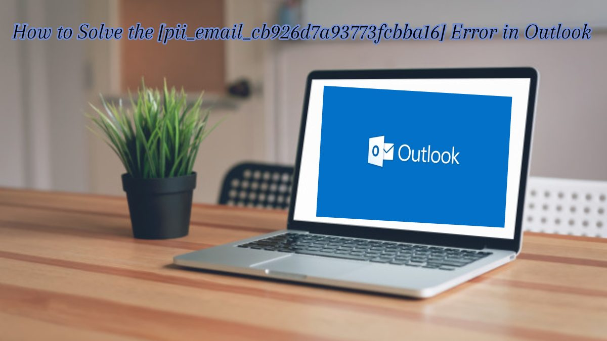 How to Solve the [pii_email_cb926d7a93773fcbba16] Error in MS Outlook