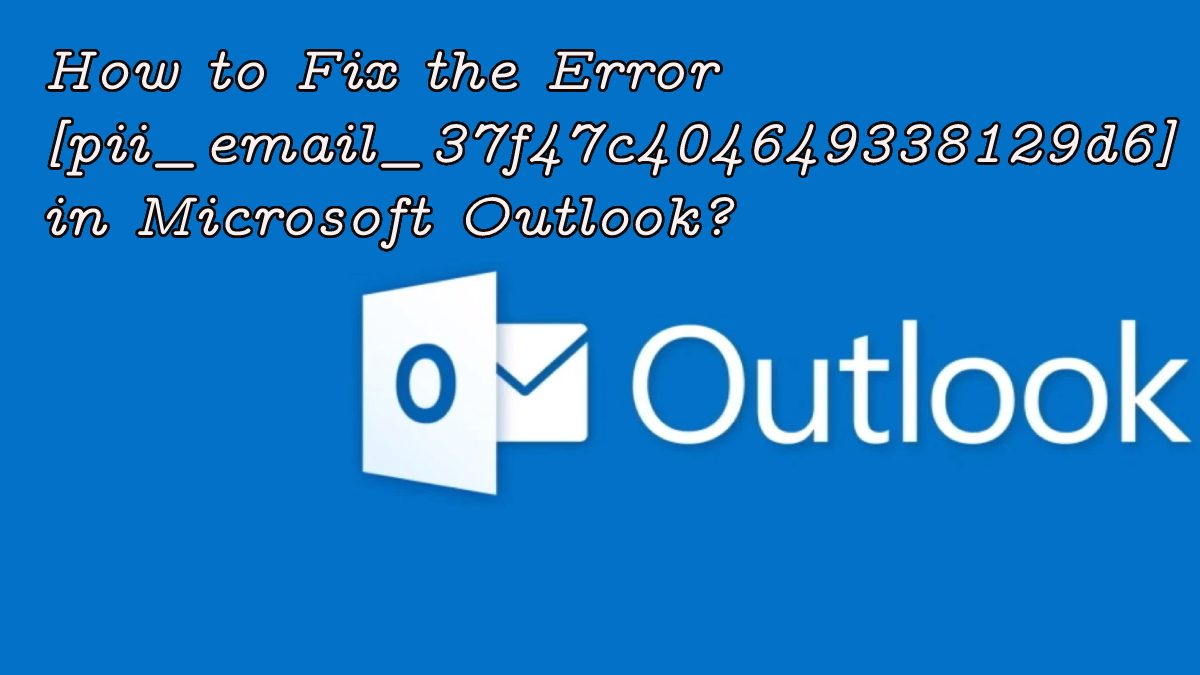 Fix the Error [pii_email_37f47c404649338129d6] in Microsoft Outlook